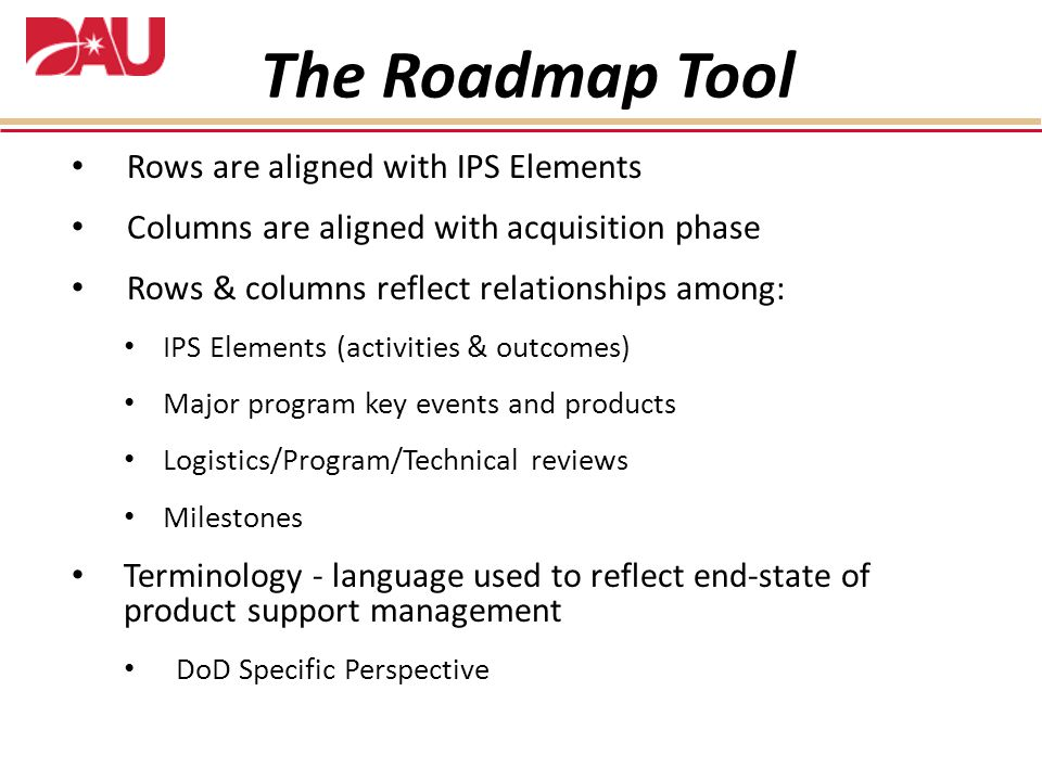 Rows are aligned with IPS Elements Columns are aligned with acquisition phase Rows & columns reflect relationships among: IPS Elements (activities & outcomes) Major program key events and products Logistics/Program/Technical reviews Milestones Terminology - language used to reflect end-state of product support management DoD Specific Perspective The Roadmap Tool