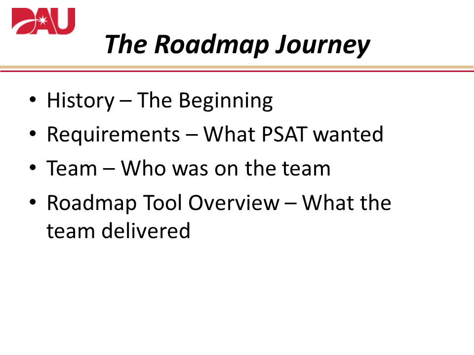 The Roadmap Journey History – The Beginning Requirements – What PSAT wanted Team – Who was on the team Roadmap Tool Overview – What the team delivered