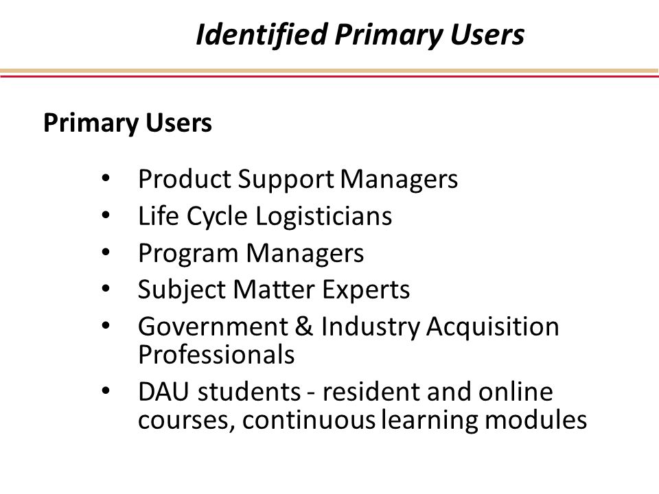 Identified Primary Users Primary Users Product Support Managers Life Cycle Logisticians Program Managers Subject Matter Experts Government & Industry Acquisition Professionals DAU students - resident and online courses, continuous learning modules