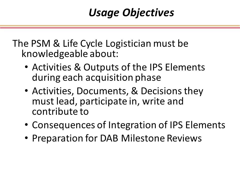 Usage Objectives The PSM & Life Cycle Logistician must be knowledgeable about: Activities & Outputs of the IPS Elements during each acquisition phase Activities, Documents, & Decisions they must lead, participate in, write and contribute to Consequences of Integration of IPS Elements Preparation for DAB Milestone Reviews