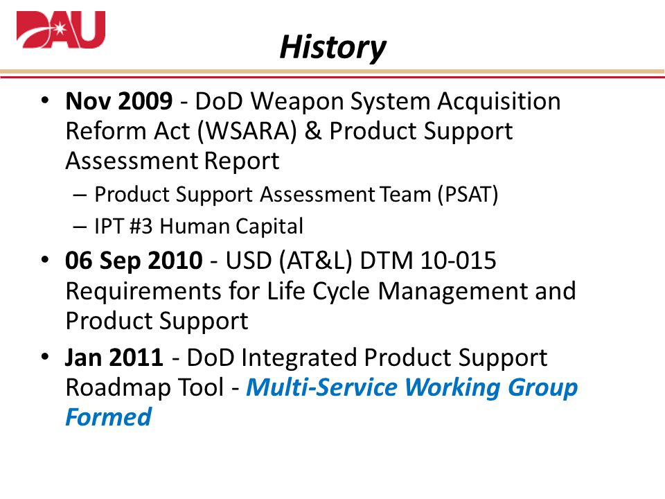 History Nov 2009 - DoD Weapon System Acquisition Reform Act (WSARA) & Product Support Assessment Report – Product Support Assessment Team (PSAT) – IPT #3 Human Capital 06 Sep 2010 - USD (AT&L) DTM 10-015 Requirements for Life Cycle Management and Product Support Jan 2011 - DoD Integrated Product Support Roadmap Tool - Multi-Service Working Group Formed