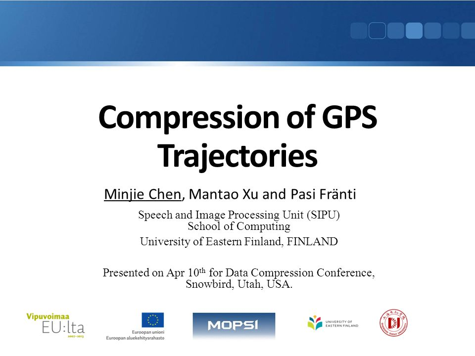 Compression of GPS Trajectories Minjie Chen, Mantao Xu and Pasi Fränti Speech and Image Processing Unit (SIPU) School of Computing University of Eastern Finland, FINLAND Presented on Apr 10 th for Data Compression Conference, Snowbird, Utah, USA.