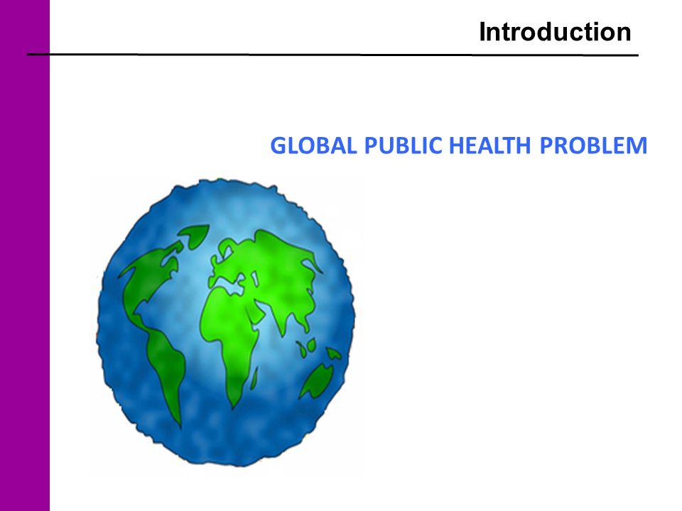 Introduction GLOBAL PUBLIC HEALTH PROBLEM