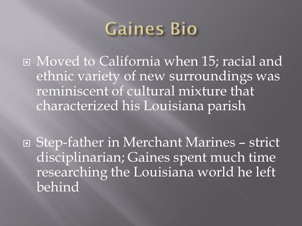  Moved to California when 15; racial and ethnic variety of new surroundings was reminiscent of cultural mixture that characterized his Louisiana parish  Step-father in Merchant Marines – strict disciplinarian; Gaines spent much time researching the Louisiana world he left behind