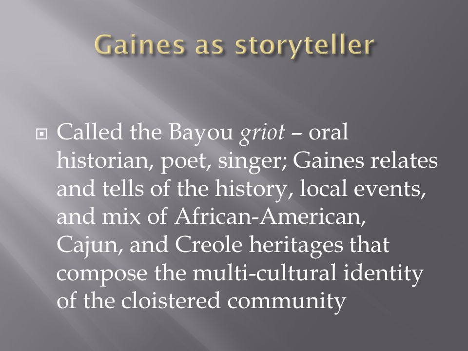  Called the Bayou griot – oral historian, poet, singer; Gaines relates and tells of the history, local events, and mix of African-American, Cajun, and Creole heritages that compose the multi-cultural identity of the cloistered community