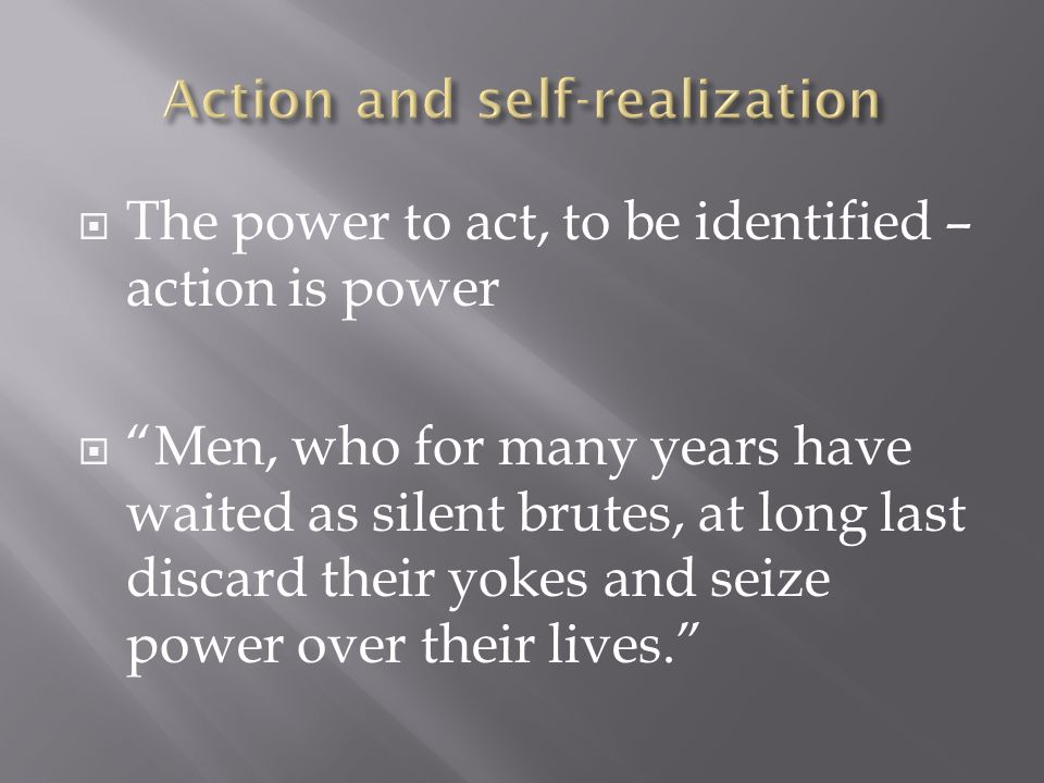  The power to act, to be identified – action is power  Men, who for many years have waited as silent brutes, at long last discard their yokes and seize power over their lives.
