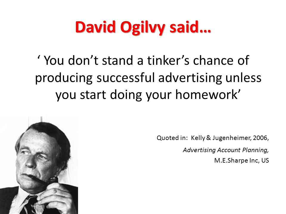 David Ogilvy said… ' You don't stand a tinker's chance of producing successful advertising unless you start doing your homework' Quoted in: Kelly & Jugenheimer, 2006, Advertising Account Planning, M.E.Sharpe Inc, US