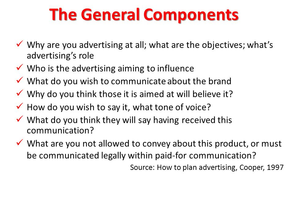 The General Components Why are you advertising at all; what are the objectives; what's advertising's role Why are you advertising at all; what are the objectives; what's advertising's role Who is the advertising aiming to influence Who is the advertising aiming to influence What do you wish to communicate about the brand What do you wish to communicate about the brand Why do you think those it is aimed at will believe it.