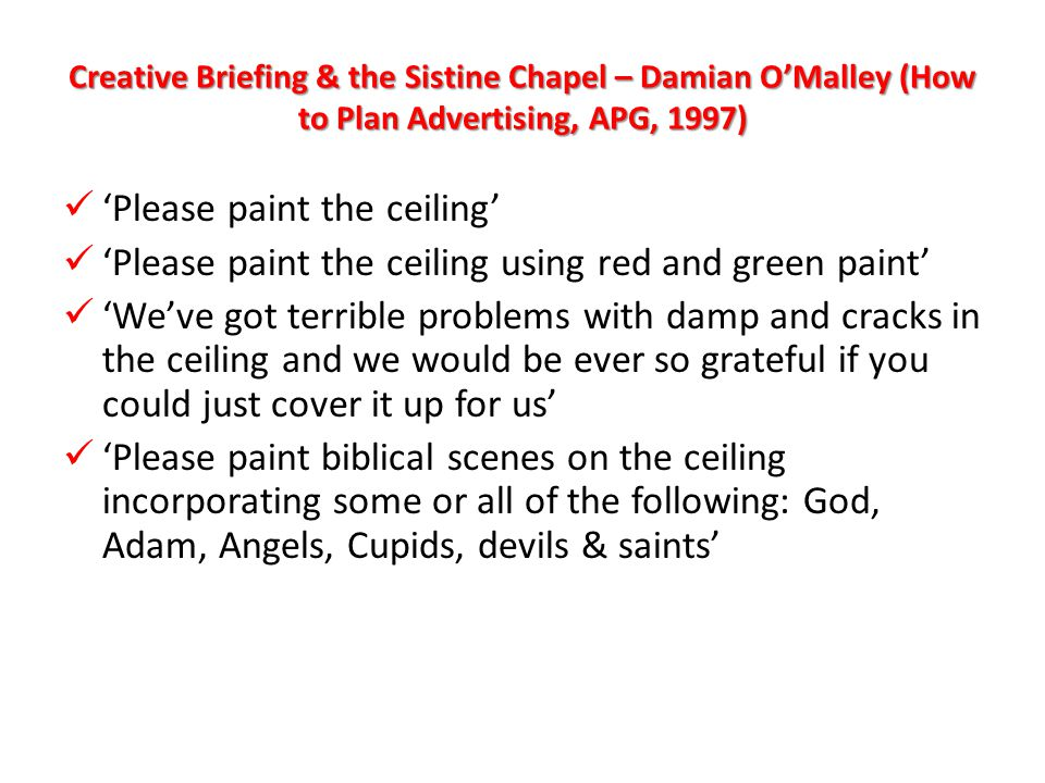 Creative Briefing & the Sistine Chapel – Damian O'Malley (How to Plan Advertising, APG, 1997) 'Please paint the ceiling' 'Please paint the ceiling' 'Please paint the ceiling using red and green paint' 'Please paint the ceiling using red and green paint' 'We've got terrible problems with damp and cracks in the ceiling and we would be ever so grateful if you could just cover it up for us' 'We've got terrible problems with damp and cracks in the ceiling and we would be ever so grateful if you could just cover it up for us' 'Please paint biblical scenes on the ceiling incorporating some or all of the following: God, Adam, Angels, Cupids, devils & saints' 'Please paint biblical scenes on the ceiling incorporating some or all of the following: God, Adam, Angels, Cupids, devils & saints'