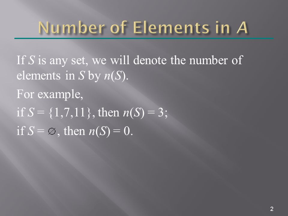 2 If S is any set, we will denote the number of elements in S by n(S). For example, if S = {1,7,11}, then n(S) = 3; if S =, then n(S) = 0.