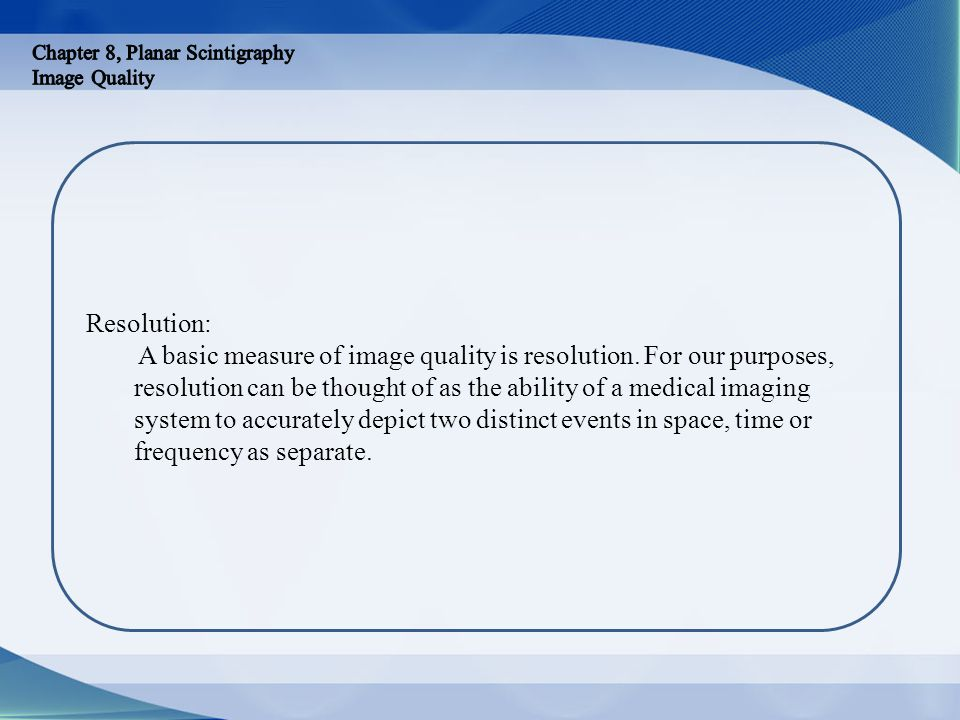 Resolution: A basic measure of image quality is resolution. For our purposes, resolution can be thought of as the ability of a medical imaging system