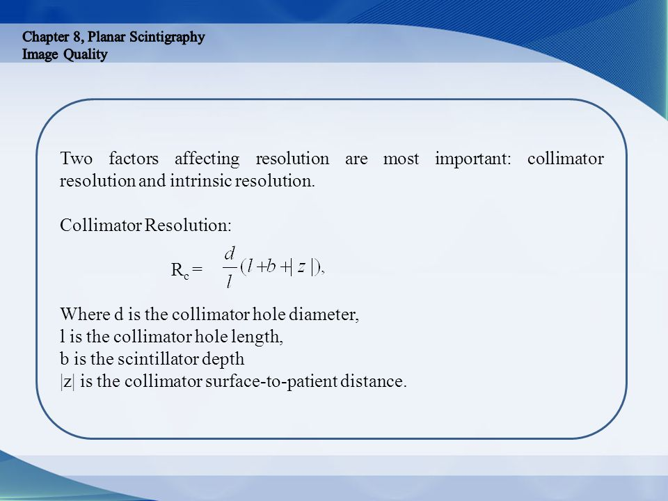 Two factors affecting resolution are most important: collimator resolution and intrinsic resolution. Collimator Resolution: R c = Where d is the colli