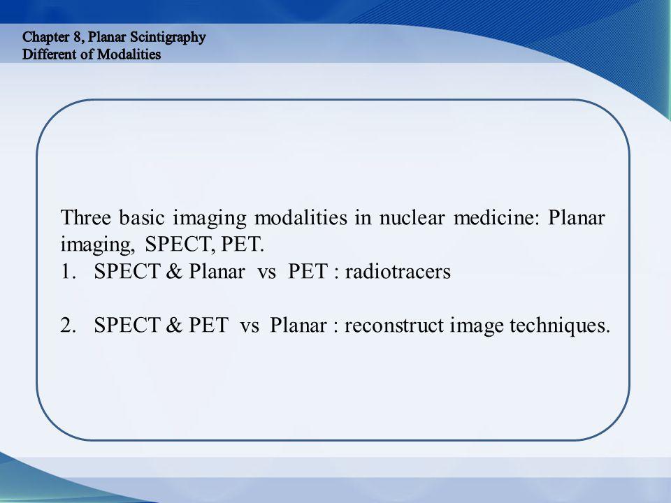 Three basic imaging modalities in nuclear medicine: Planar imaging, SPECT, PET. 1.SPECT & Planar vs PET : radiotracers 2.SPECT & PET vs Planar : recon