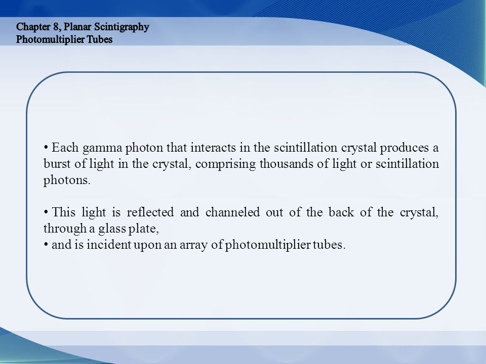 Each gamma photon that interacts in the scintillation crystal produces a burst of light in the crystal, comprising thousands of light or scintillation
