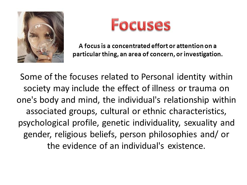 Listed are a selection of Focuses and their definitions (you may choose something not on this list however it must be negotiated with your teacher) Physical Appearance - relating to the body, rather than to the mind, the soul, or the feelings Trauma or Illness - an extremely distressing experience that causes severe emotional shock and may have long-lasting psychological or physical effects Relationships –within a community, family, school, sport, work or virtual networks (Face book, My Space) the connection between two or more people or groups and their involvement with one another Genetics – Mind and Body Physical traits- inherited bodily qualities Psychological - relating to the mind or mental processes.
