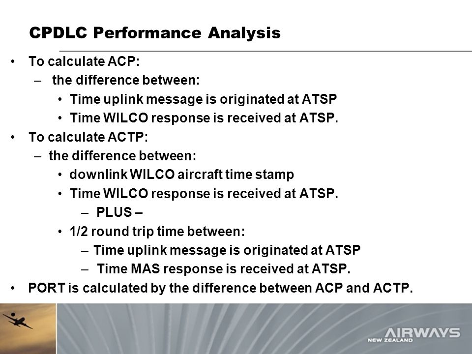 CPDLC Performance Analysis To calculate ACP: – the difference between: Time uplink message is originated at ATSP Time WILCO response is received at AT