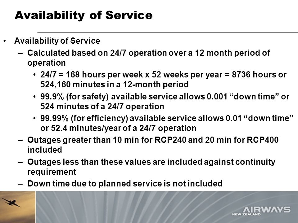 Availability of Service –Calculated based on 24/7 operation over a 12 month period of operation 24/7 = 168 hours per week x 52 weeks per year = 8736 h
