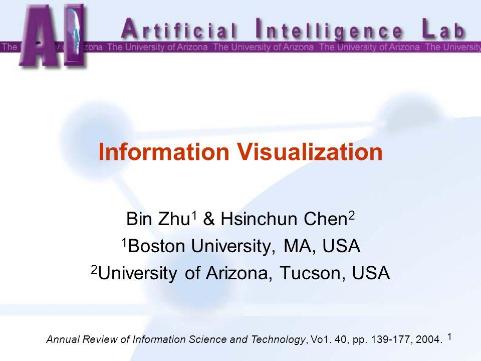 1 Information Visualization Bin Zhu 1 & Hsinchun Chen 2 1 Boston University, MA, USA 2 University of Arizona, Tucson, USA Annual Review of Information Science and Technology, Vo1.