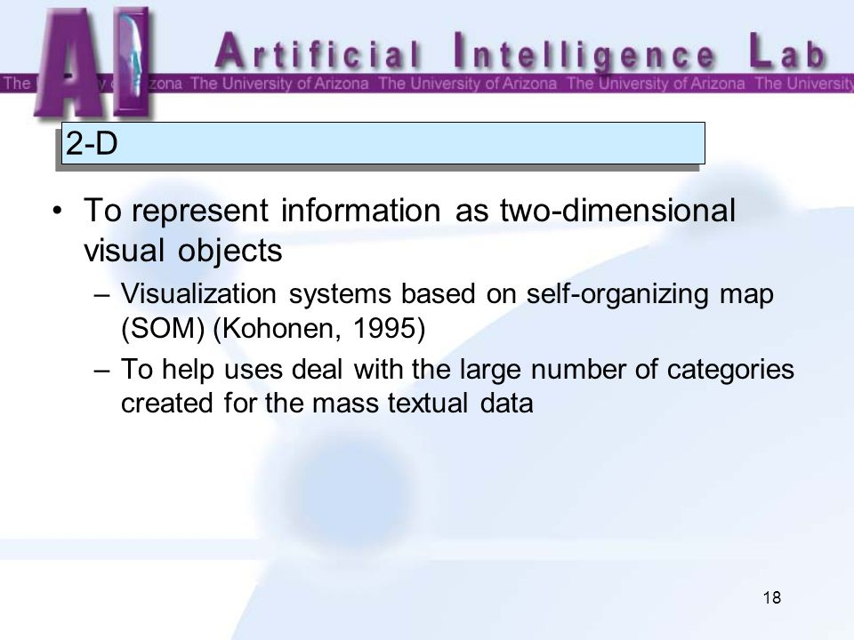 18 2-D To represent information as two-dimensional visual objects –Visualization systems based on self-organizing map (SOM) (Kohonen, 1995) –To help uses deal with the large number of categories created for the mass textual data