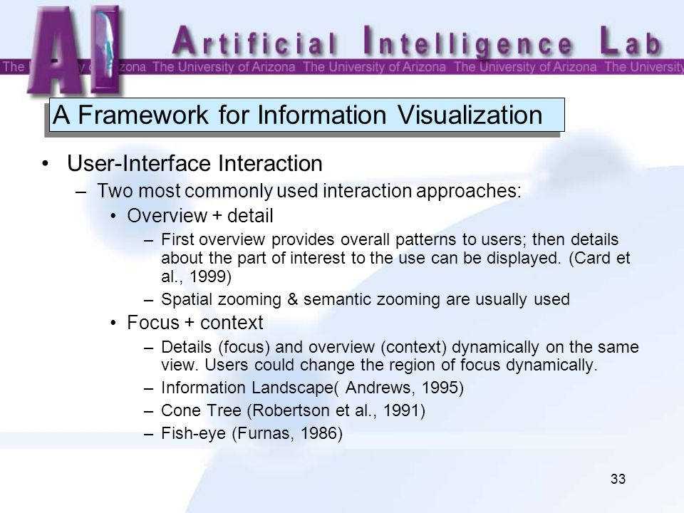 33 A Framework for Information Visualization User-Interface Interaction –Two most commonly used interaction approaches: Overview + detail –First overview provides overall patterns to users; then details about the part of interest to the use can be displayed.