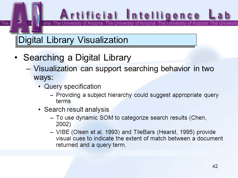 42 Digital Library Visualization Searching a Digital Library –Visualization can support searching behavior in two ways: Query specification –Providing