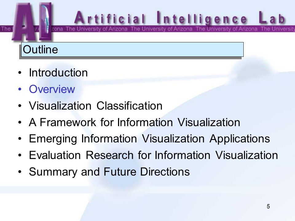 5 Outline Introduction Overview Visualization Classification A Framework for Information Visualization Emerging Information Visualization Applications Evaluation Research for Information Visualization Summary and Future Directions