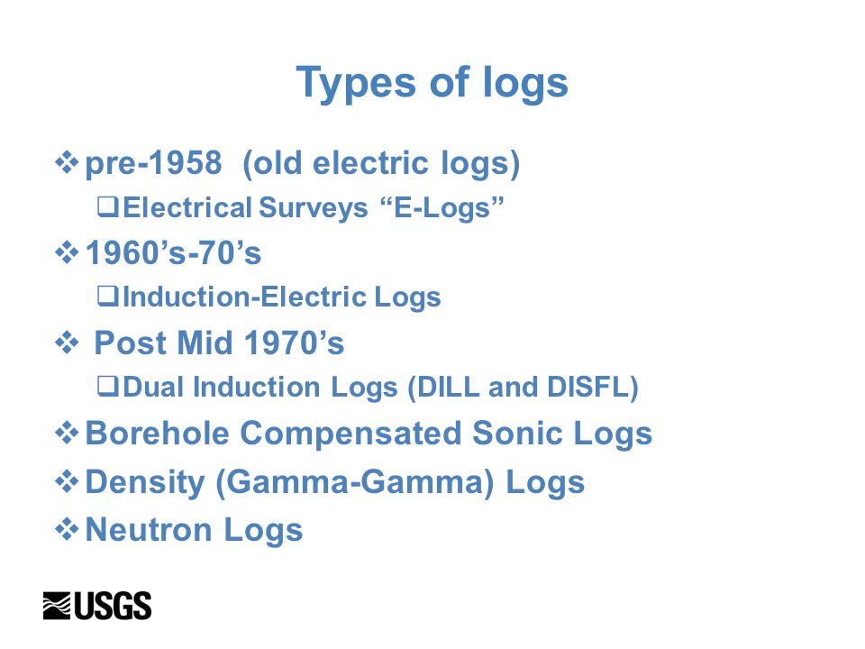 Types of logs  pre-1958 (old electric logs)  Electrical Surveys E-Logs  1960's-70's  Induction-Electric Logs  Post Mid 1970's  Dual Induction Logs (DILL and DISFL)  Borehole Compensated Sonic Logs  Density (Gamma-Gamma) Logs  Neutron Logs
