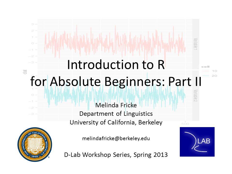 Introduction to R for Absolute Beginners: Part II Melinda Fricke Department of Linguistics University of California, Berkeley melindafricke@berkeley.e