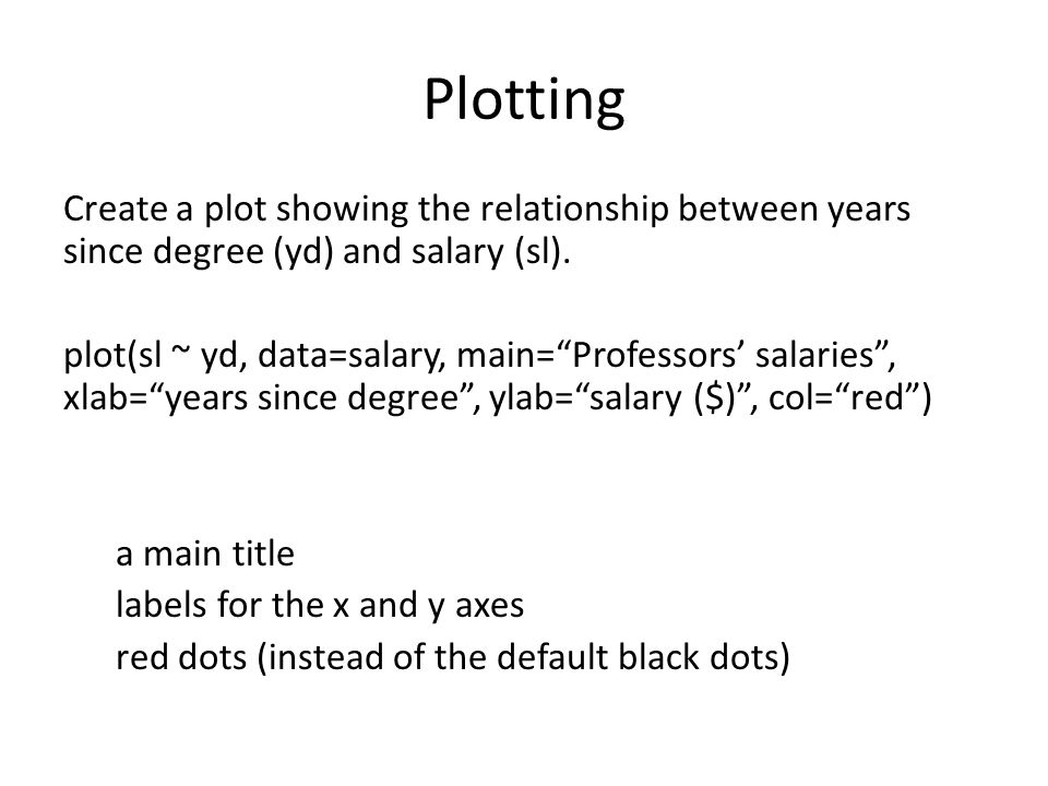 """Plotting Create a plot showing the relationship between years since degree (yd) and salary (sl). plot(sl ~ yd, data=salary, main=""""Professors' salaries"""
