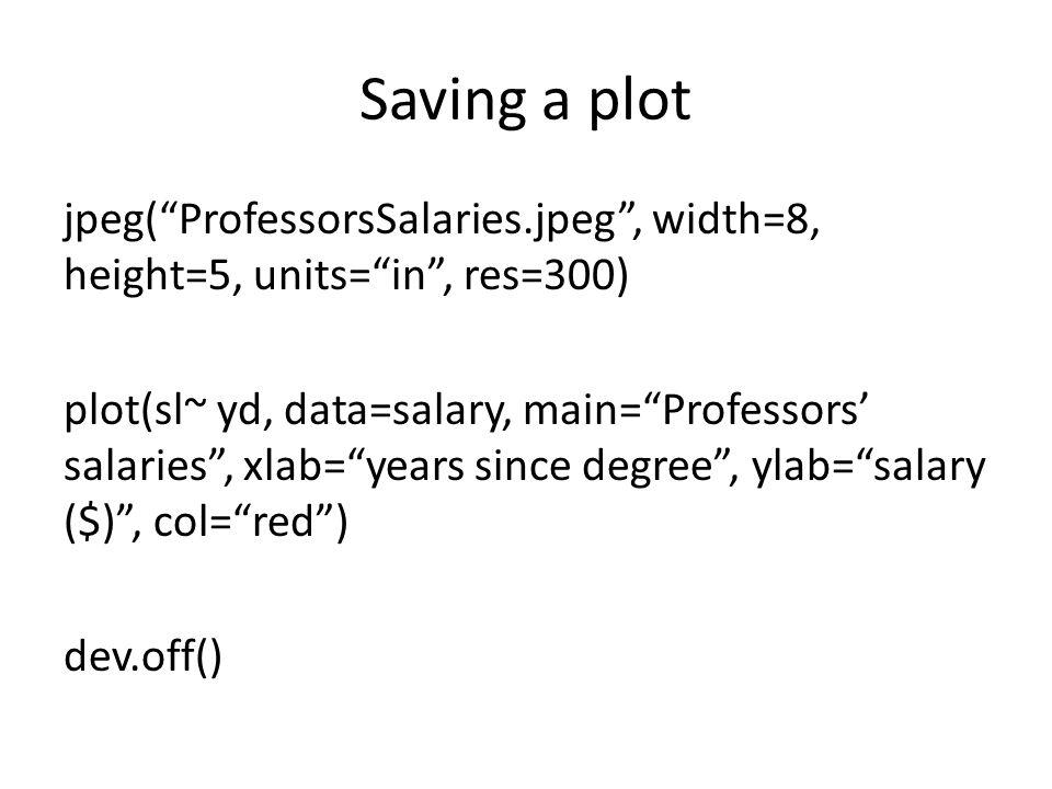 "Saving a plot jpeg(""ProfessorsSalaries.jpeg"", width=8, height=5, units=""in"", res=300) plot(sl~ yd, data=salary, main=""Professors' salaries"", xlab=""yea"