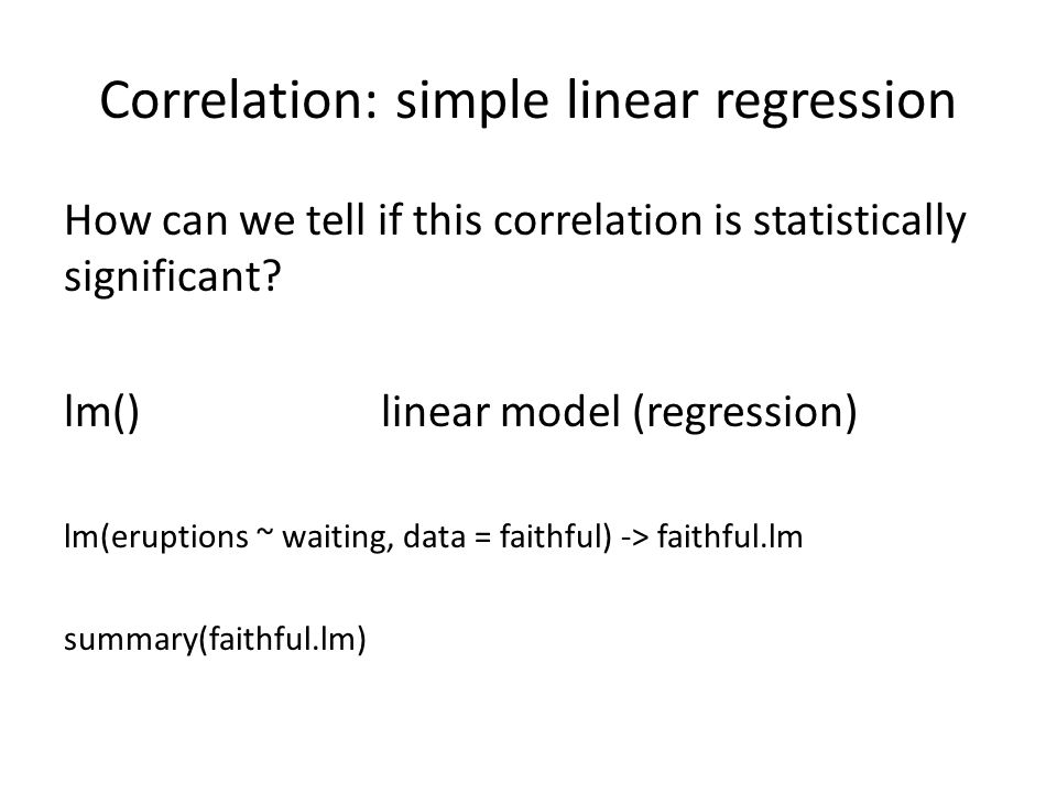 Correlation: simple linear regression How can we tell if this correlation is statistically significant? lm()linear model (regression) lm(eruptions ~ w