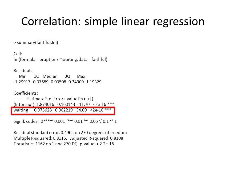 Correlation: simple linear regression > summary(faithful.lm) Call: lm(formula = eruptions ~ waiting, data = faithful) Residuals: Min 1Q Median 3Q Max