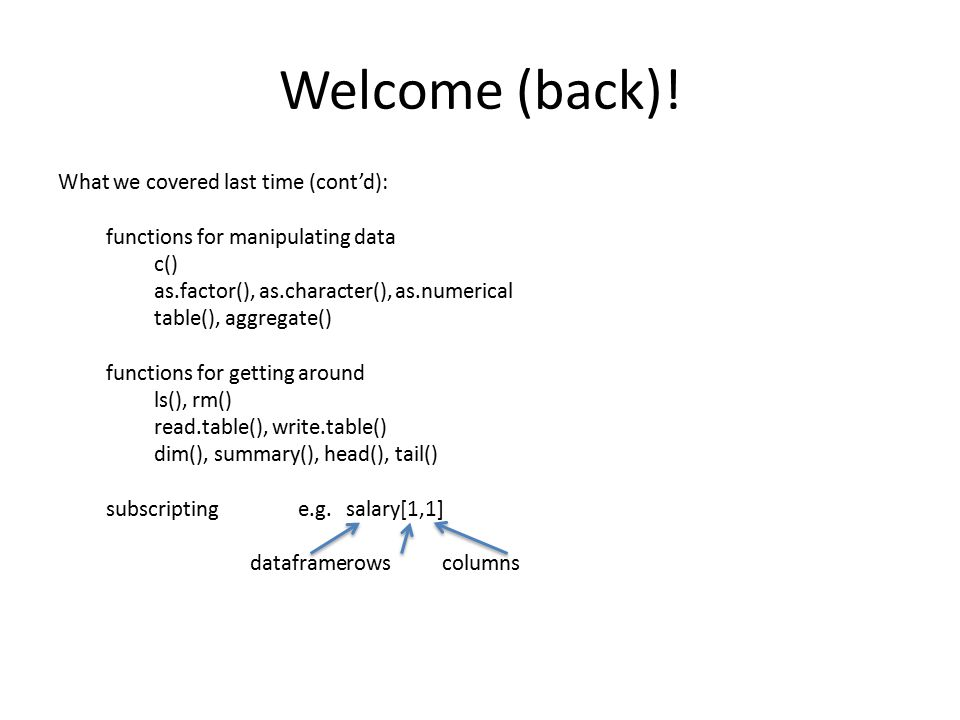 Welcome (back)! What we covered last time (cont'd): functions for manipulating data c() as.factor(), as.character(), as.numerical table(), aggregate()