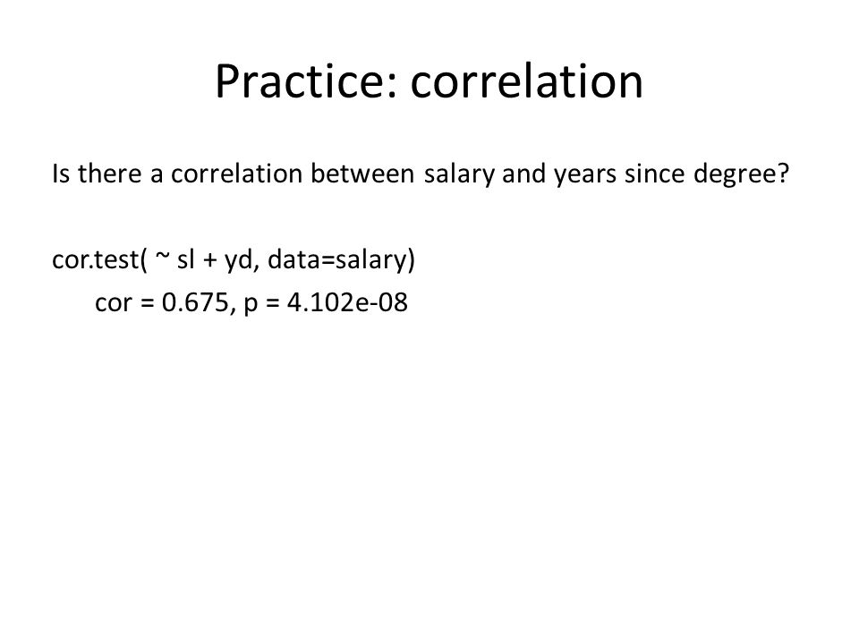 Practice: correlation Is there a correlation between salary and years since degree? cor.test( ~ sl + yd, data=salary) cor = 0.675, p = 4.102e-08