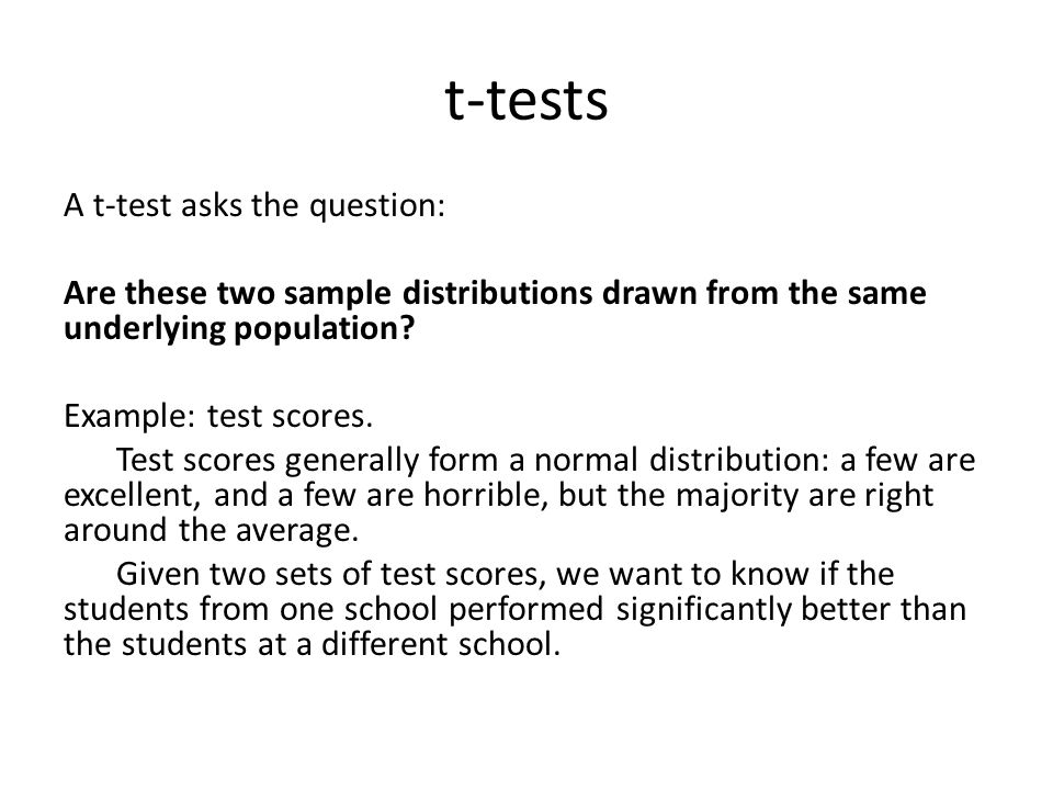 t-tests A t-test asks the question: Are these two sample distributions drawn from the same underlying population? Example: test scores. Test scores ge