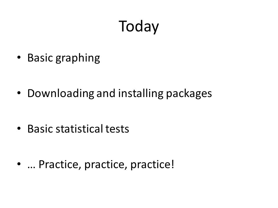 Today Basic graphing Downloading and installing packages Basic statistical tests … Practice, practice, practice!
