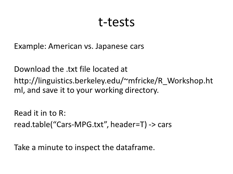 t-tests Example: American vs. Japanese cars Download the.txt file located at http://linguistics.berkeley.edu/~mfricke/R_Workshop.ht ml, and save it to