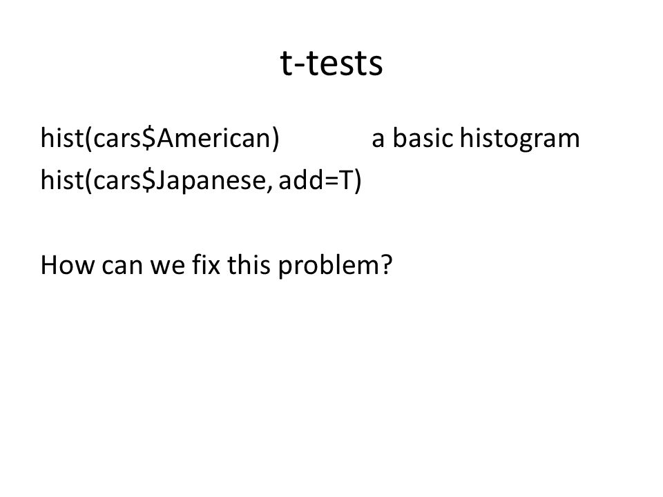 t-tests hist(cars$American)a basic histogram hist(cars$Japanese, add=T) How can we fix this problem?