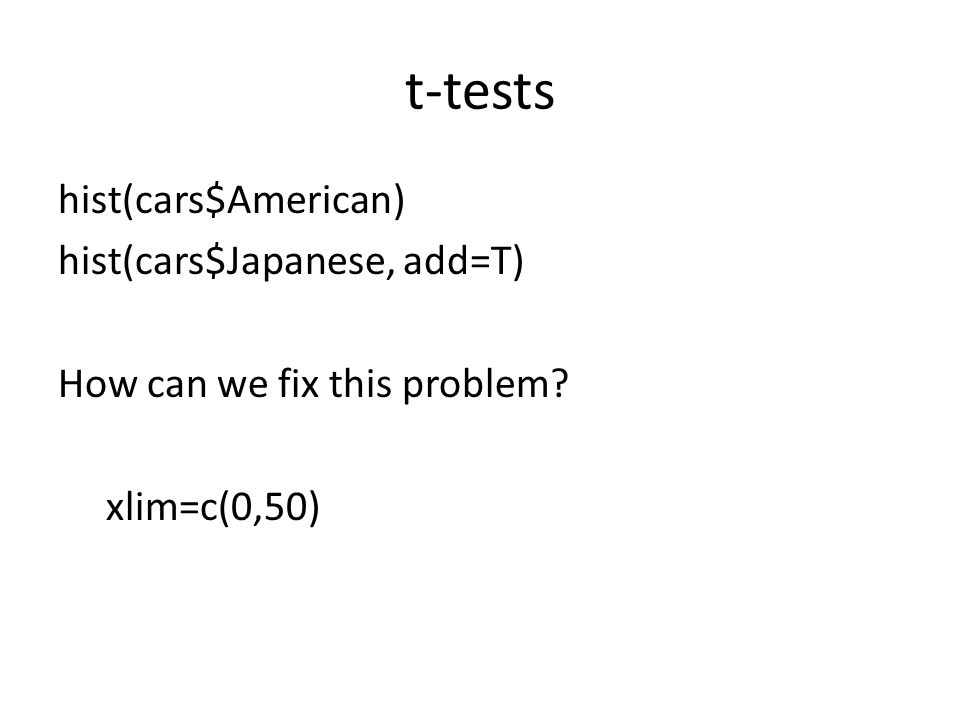 t-tests hist(cars$American) hist(cars$Japanese, add=T) How can we fix this problem? xlim=c(0,50)