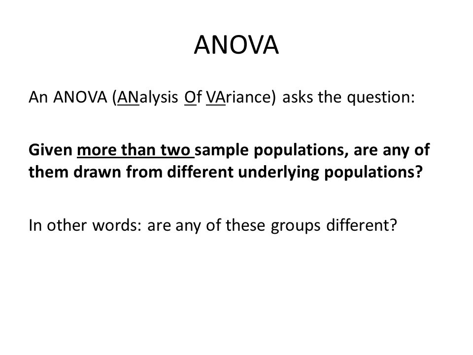ANOVA An ANOVA (ANalysis Of VAriance) asks the question: Given more than two sample populations, are any of them drawn from different underlying popul