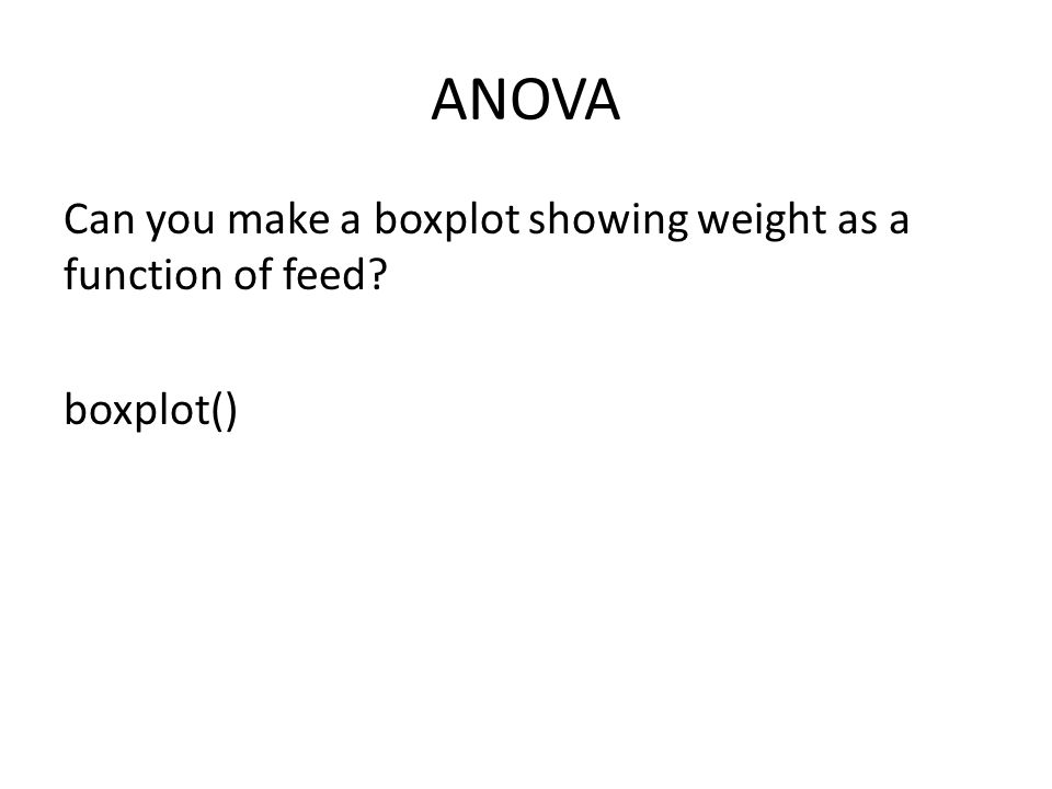 ANOVA Can you make a boxplot showing weight as a function of feed? boxplot()