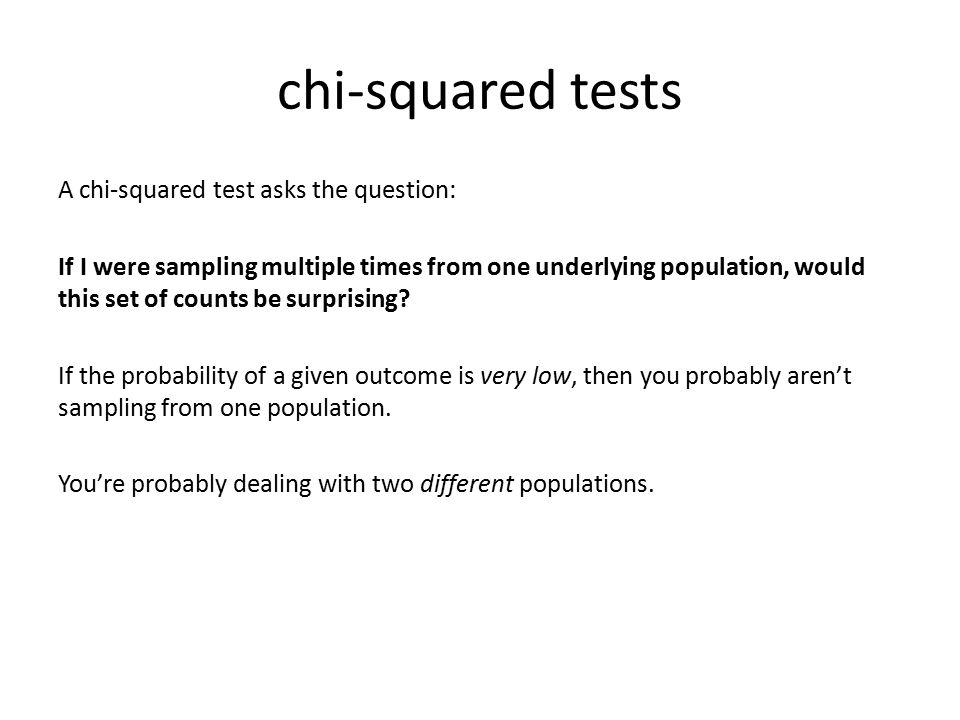 chi-squared tests A chi-squared test asks the question: If I were sampling multiple times from one underlying population, would this set of counts be