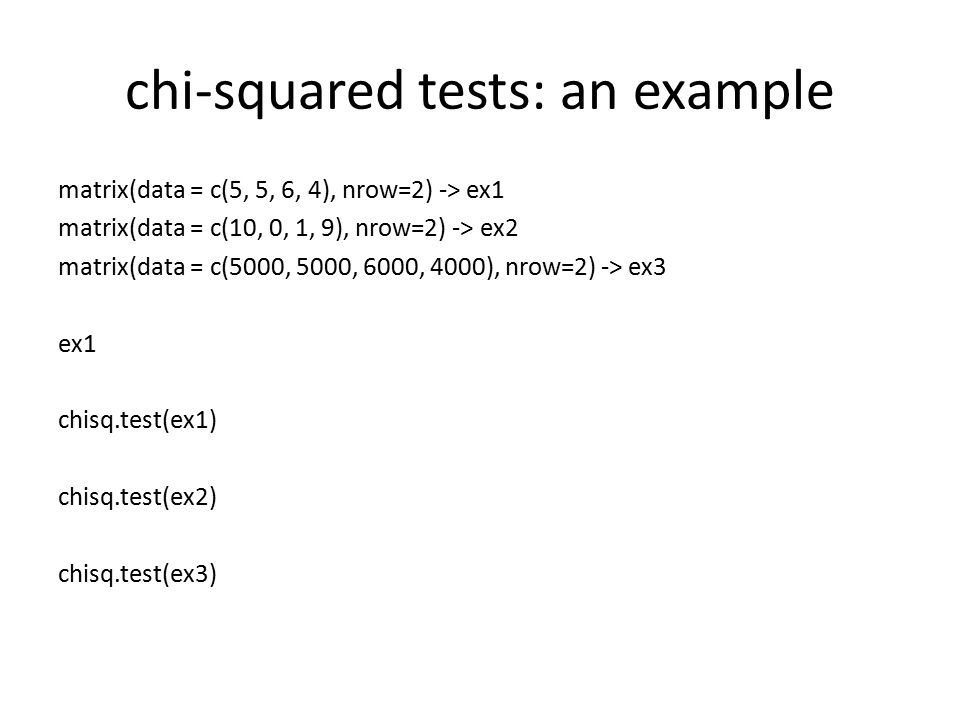chi-squared tests: an example matrix(data = c(5, 5, 6, 4), nrow=2) -> ex1 matrix(data = c(10, 0, 1, 9), nrow=2) -> ex2 matrix(data = c(5000, 5000, 600