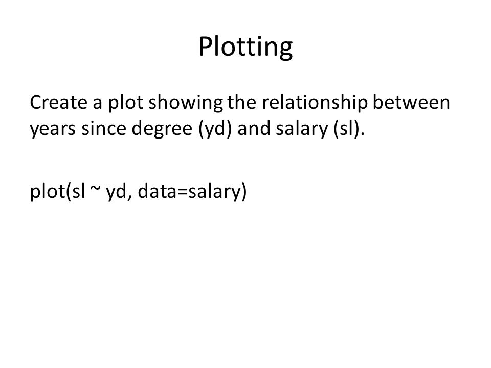 Plotting Create a plot showing the relationship between years since degree (yd) and salary (sl). plot(sl ~ yd, data=salary)