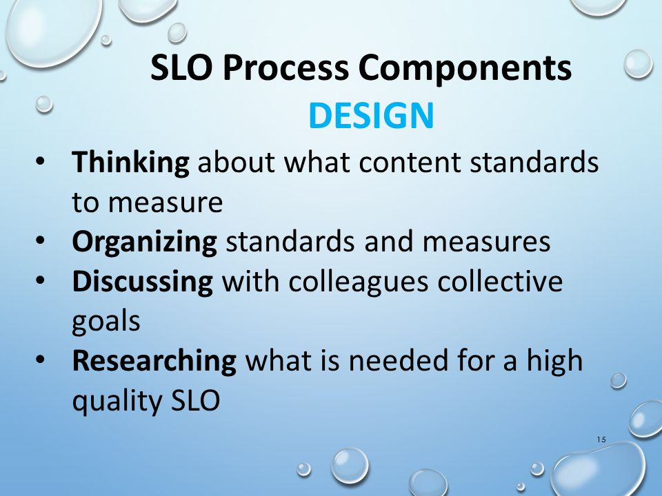 15 SLO Process Components DESIGN Thinking about what content standards to measure Organizing standards and measures Discussing with colleagues collect