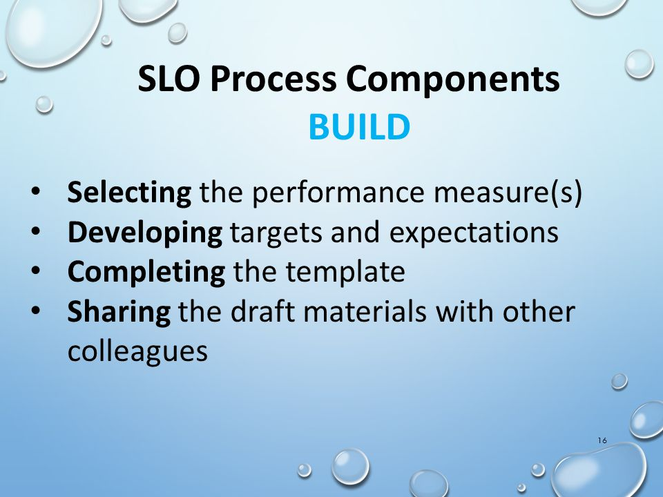 16 SLO Process Components BUILD Selecting the performance measure(s) Developing targets and expectations Completing the template Sharing the draft mat