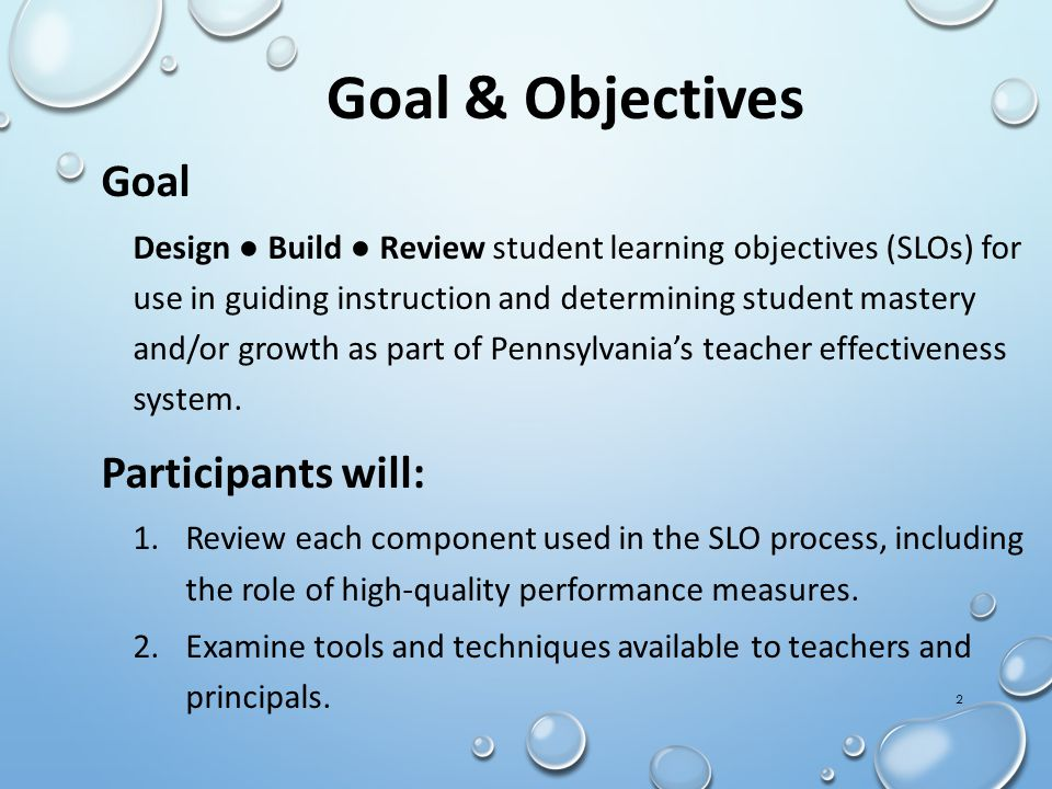 Goal Design ● Build ● Review student learning objectives (SLOs) for use in guiding instruction and determining student mastery and/or growth as part o