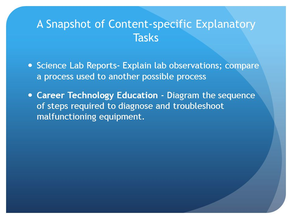 A Snapshot of Content-specific Explanatory Tasks Science Lab Reports- Explain lab observations; compare a process used to another possible process Career Technology Education - Diagram the sequence of steps required to diagnose and troubleshoot malfunctioning equipment.