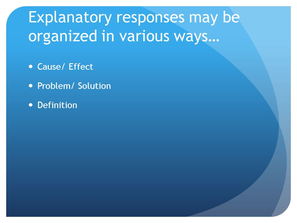 Explanatory responses may be organized in various ways… Cause/ Effect Problem/ Solution Definition