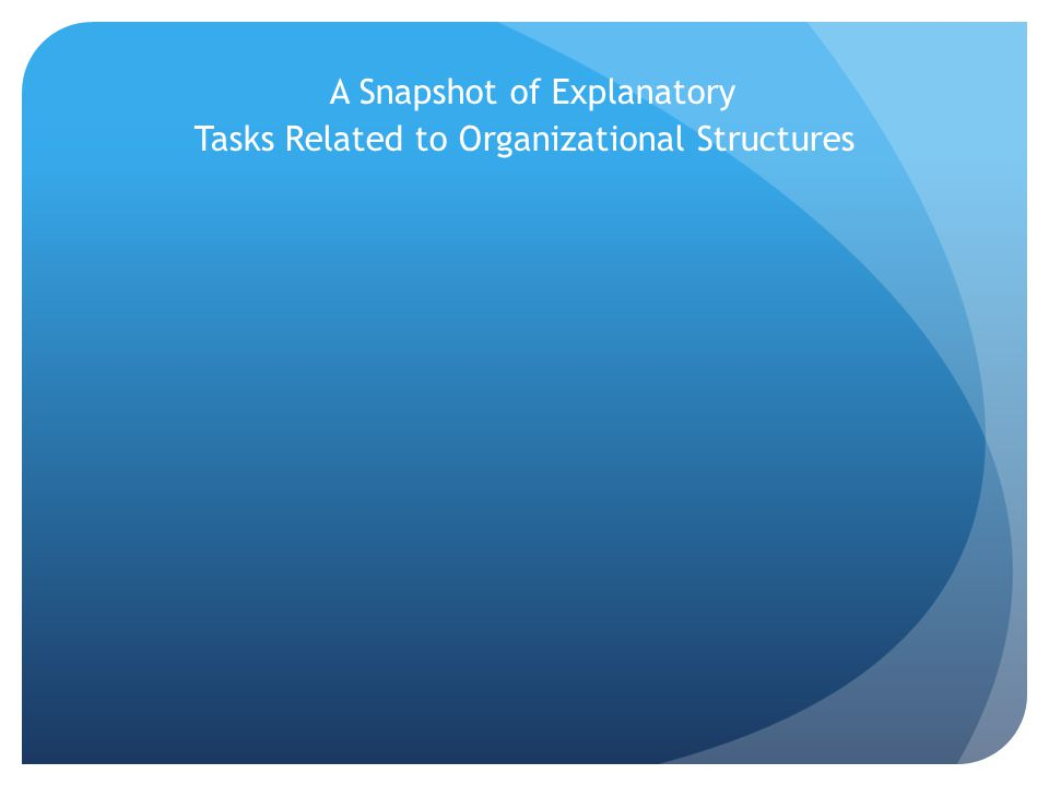A Snapshot of Explanatory Tasks Related to Organizational Structures
